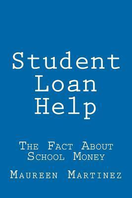 Student Loan Help: The Fact about School Money  by  Maureen Martinez