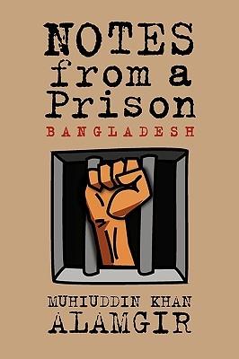 Notes from a Prison: Bangladesh Muhiuddin Khan Alamgir