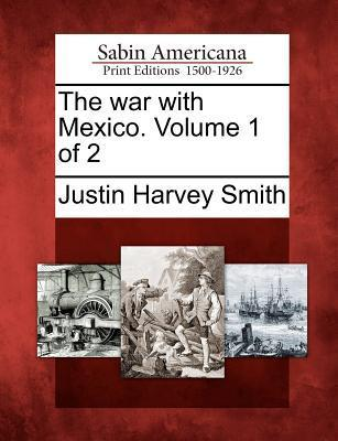 The War with Mexico. Volume 1 of 2 Justin Harvey Smith