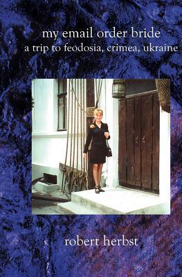 My E-mail Order Bride: A Trip to Feodosia Crimea Ukraine  by  Robert Herbst