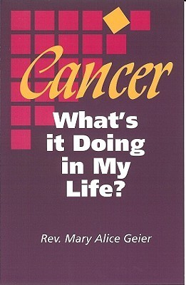 Cancer: Whats It Doing in My Life?: A Personal Journal of the First Two Years of Chemotherapy in the Career of a Cancer Patient  by  Mary Alice Geier