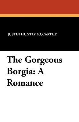 The Gorgeous Borgia: A Romance Justin McCarthy