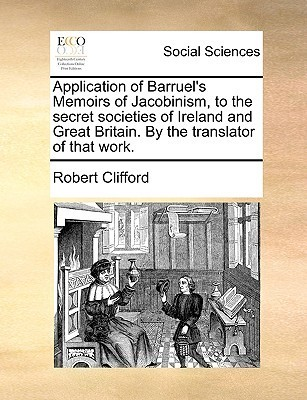 Application of Barruels Memoirs of Jacobinism, to the Secret Societies of Ireland and Great Britain.  by  the Translator of That Work by Robert  Clifford