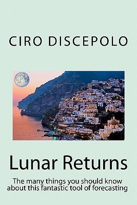 Lunar Returns: The Many Things You Should Know about This Fantastic Tool of Forecasting  by  Ciro Discepolo