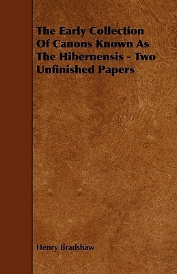 The Early Collection of Canons Known as the Hibernensis - Two Unfinished Papers  by  Henry Bradshaw