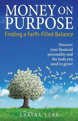 Money on Purpose Finding a Faith-filled Balance  by  Shayna Lear