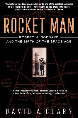 Rocket Man: Robert H. Goddard and the Birth of the Space Age David A. Clary