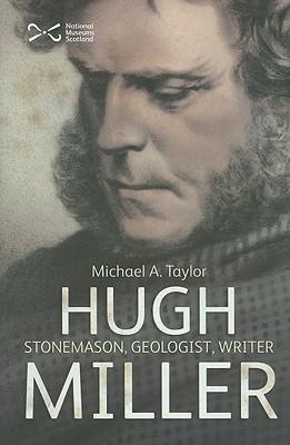 Hugh Miller: Stonemason, Geologist, Writer Michael A. Taylor