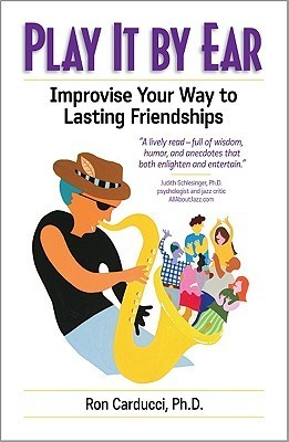 Play It  by  Ear: Improvise Your Way to Lasting Friendships by Ron Carducci