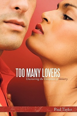 Too Many Lovers: Uncovering the Deception of Idolatry  by  Paul Taylor