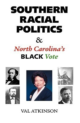 Southern Racial Politics and North Carolinas Black Vote  by  Val Atkinson