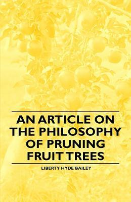 An Article on the Philosophy of Pruning Fruit Trees Liberty Hyde Bailey Jr.
