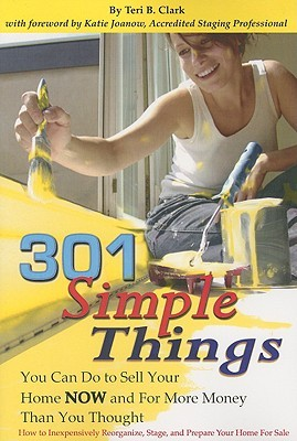 301 Simple Things You Can Do to Sell Your Home Now and for More Money Than You Thought: How to Inexpensively Reorganize, Stage and Prepare Your Home for Sale  by  Teri B. Clark