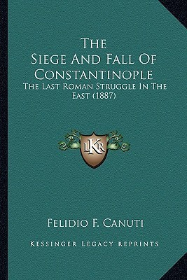 The Siege and Fall of Constantinople: The Last Roman Struggle in the East (1887) Felidio F. Canuti