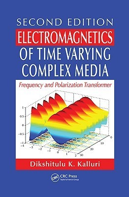 Electromagnetics of Time Varying Complex Media: Frequency and Polarization Transformer, Second Edition Dikshitulu K. Kalluri
