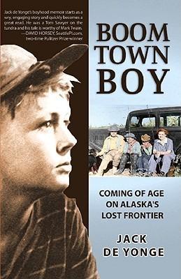 Boom Town Boy: Coming of Age in Alaskas Lost Frontier Jack de Yonge