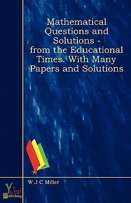 Mathematical Questions and Solutions - From the Educational Times. with Many Papers and Solutions  by  W.J.C. Miller