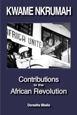 Kwame Nkrumah: Contributions to the African Revolution Doreatha Mbalia