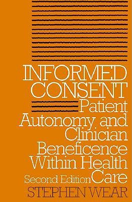 Informed Consent: Patient Autonomy and Clinician Beneficence Within Health Care  by  Stephen Wear