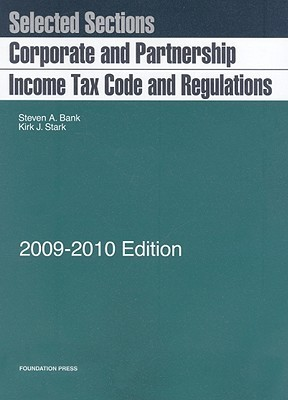 Selected Sections: Corporate And Partnership Income Tax Code And Regulations, 2009 2010 Edition Steven A. Bank