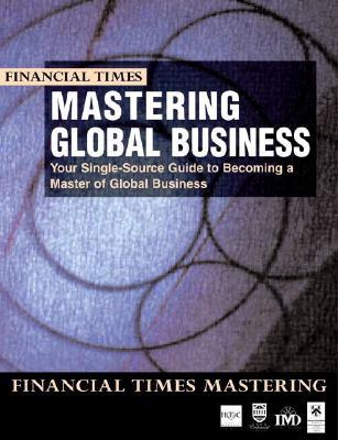 Mastering Global Business: Your Single-Source Guide to Becoming a Master of Global Business  by  Financial Times