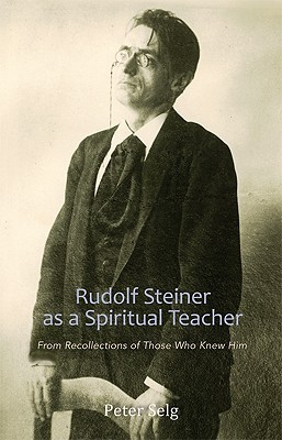 Rudolf Steiner as a Spiritual Teacher: From the Recollections of Those Who Knew Him  by  Peter Selg