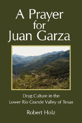 A Prayer for Juan Garza: Drug Culture in the Lower Rio Grande Valley of Texas Holz Robert Holz