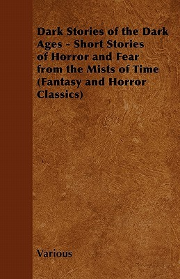 Dark Stories of the Dark Ages - Short Stories of Horror and Fear from the Mists of Time  by  Various