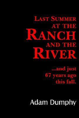 Last Summer at the Ranch and the River: And Just 67 Years Ago This Fall  by  Adam Dumphy