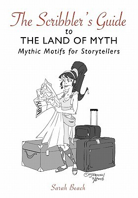 The Scribblers Guide to the Land of Myth: Mythic Motifs for Storytellers  by  Sarah Beach
