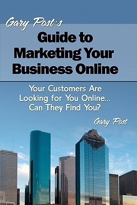 Gary Posts Guide to Marketing Your Business Online: Your Customers Are Looking for You Online... Can They Find You?  by  Gary Post