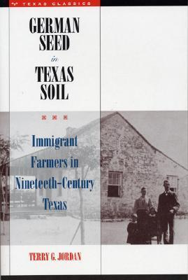 German Seed in Texas Soil: Immigrant Farmers in Nineteenth-Century Texas Terry G. Jordan-Bychkov