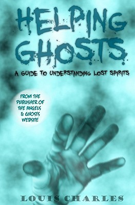 Helping Ghosts: A Guide to Understanding Lost Spirits from Angels & Ghosts: 1  by  Louis Charles