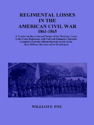 Regimental Losses in the American Civil War: A Treatise on the Extent and Nature of the Mortuary Losses in the Union Regiments, with Full and Exhaustive Statistics Compiled from the Official Records on File in the State Military Bureaus and at Washington William Freeman Fox