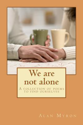 We Are Not Alone: A Collection of Poems to Find Ourselves  by  Alan Myron