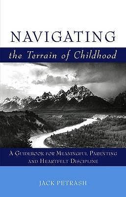 Navigating the Terrain of Childhood: A Guidebook for Meaningful Parenting and Heartfelt Discipline. Jack Petrash Jack Petrash