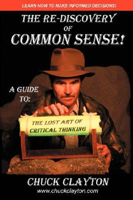 The Re-Discovery of Common Sense: A Guide To: The Lost Art of Critical Thinking  by  Charles W. Clayton