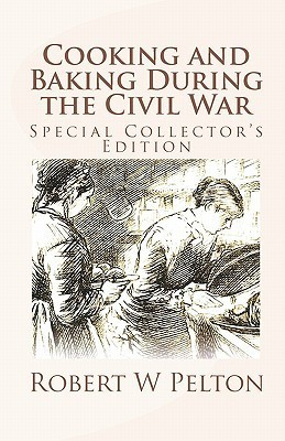 Cooking and Baking During the Civil War: A Unique Collection of Famly Recipes and Tidbits of History from the Time of the War of Northern Aggression Robert W. Pelton