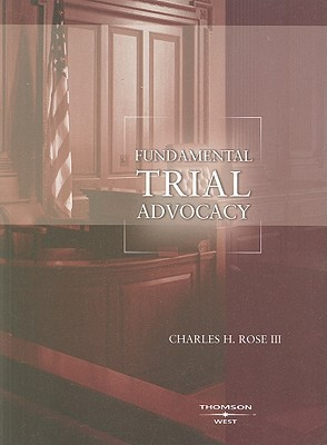 Fundamental Trial Advocacy  by  Charles H. Rose III