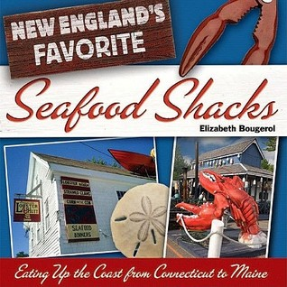 New Englands Favorite Seafood Shacks: Eating Up the Coast from Connecticut to Maine Elizabeth Bougerol