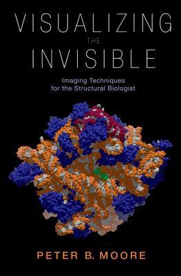 Visualizing the Invisible: Imaging Techniques for the Structural Biologist  by  Peter Moore