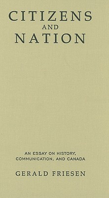 Citizens and Nation: An Essay on History, Communication, and Canada Gerald Friesen