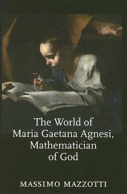 The World of Maria Gaetana Agnesi, Mathematician of God Massimo Mazzotti