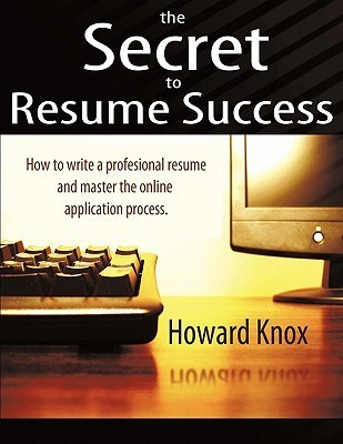 The Secret to Resume Success: How to Write a Professional Resume and Master the Online Application Process  by  Howard Knox