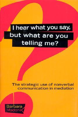 I Hear What You Say, But What Are You Telling Me?: The Strategic Use of Nonverbal Communication in Dispute Resolution Barbara G. Madonik