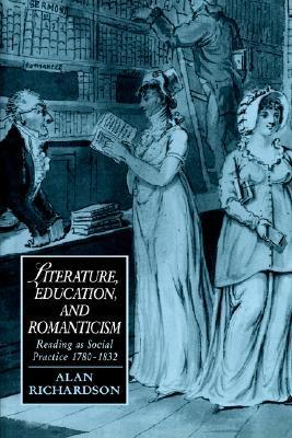 Literature, Education, and Romanticism: Reading as Social Practice 1780-1832  by  Alan   Richardson