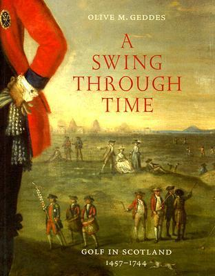A Swing Through Time: Golf in Scotland 1457-1744 Olive M. Geddes