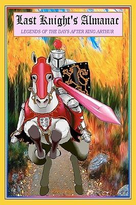 Last Knights Almanac: The Adventures Following King Arthurs Demise Austin P. Torney