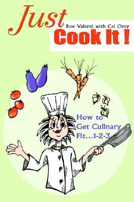 Just Cook It!: How to Get Culinary Fit...1-2-3  by  Roe Valenti