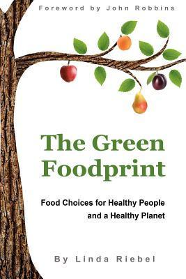 The Green Foodprint: Food Choices for Healthy People and a Healthy Planet Linda Riebel